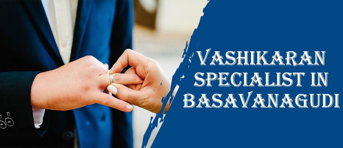 Vashikaran Specialist in Basavanagudi