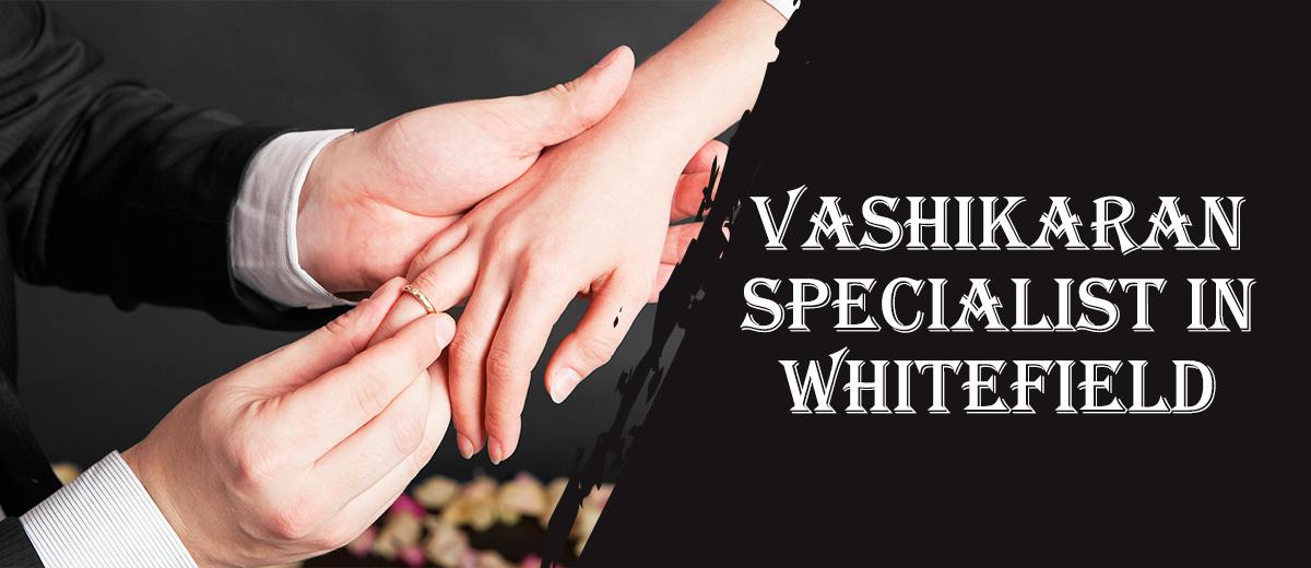 Vashikaran Specialist in Whitefield